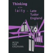 Thinking of the Laity in Late Tudor England by Peter Iver Kaufman