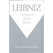 Leibniz: Determinist, Theist, Idealist by Robert Merrihew Adams