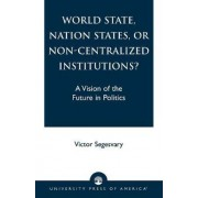 World State, Nation States, or Non-Centralized Institutions? by Victor Segesvary