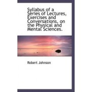 Syllabus of a Series of Lectures, Exercises and Conversations, on the Physical and Mental Sciences. by Robert Johnson