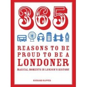 365 Reasons to be Proud to be a Londoner: Magical Moments in London's History by Richard Happer