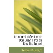 La Cour Litteraire de Don Juan II Roi de Castille, Tome I by Theodore Puymaigre