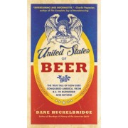 The United States of Beer: The True Tale of How Beer Conquered America, from B.C. to Budweiser and Beyond, Paperback