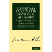 Elementary Principles in Statistical Mechanics: Developed with Especial Reference to the Rational Foundation of Thermodynamics