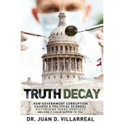 Truth Decay: How Government Corruption Caused a Political Scandal Victimizing Texas Dentists and How It Could Happen to You!