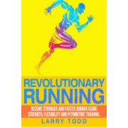 Revolutionary Running: Become Stronger and Faster Runner Using Strength, Flexibility and Plyometric Training