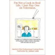 I'm Not a Cook in Real Life, I Just Play One on Television by Julian Lake