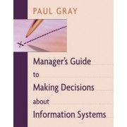 Manager's Guide to Making Decisions About Information Systems by P. Gray