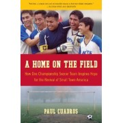 A Home on the Field: How One Championship Soccer Team Inspires Hope for the Revival of Small Town America by Paul Cuadros