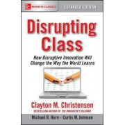 Disrupting Class: How Disruptive Innovation Will Change the Way the World Learns by Clayton M. Christensen