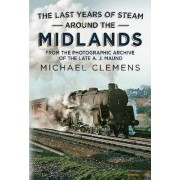 The Last Years of Steam Around the Midlands by Michael Clemens