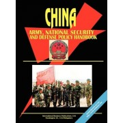China Army, National Security and Defense Policy Handbook by International Business Publications