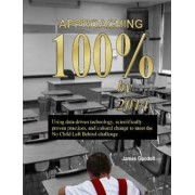 Approaching 100% by 2014: Using Data-Driven Technology, Scientifically Proven Practices, and Cultural Change to Meet the No Child Left Behind Challenge by James Goodell