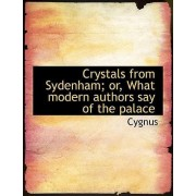 Crystals from Sydenham; Or, What Modern Authors Say of the Palace by Cygnus