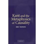 Kant and the Metaphysics of Causality by Eric Watkins