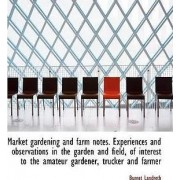 Market Gardening and Farm Notes. Experiences and Observations in the Garden and Field, of Interest T by Burnet Landreth