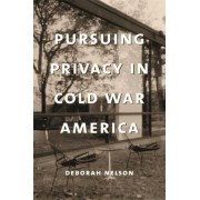 Pursuing Privacy in Cold War America by Deborah Nelson