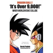 Dragon Ball Z It's Over 9,000! When Worldviews Collide by Derek Padula