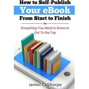 How to Self-Publish Your eBook from Start to Finish by James Calthorpe