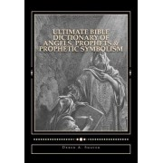 Ultimate Bible Dictionary of Angels, Prophets & Prophetic Symbolism by Derek A Shaver