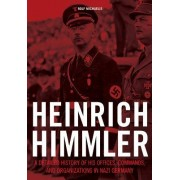 Heinrich Himmler: A Detailed History of His Offices Commands and Organizations in Nazi Germany