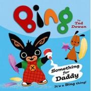 Bing: Something for Daddy by Ted Dewan