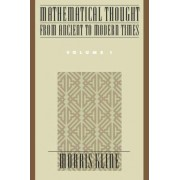 Mathematical Thought from Ancient to Modern Times: Volume 1 by Morris Kline
