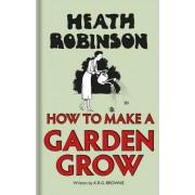 Heath Robinson: How to Make a Garden Grow by W. Heath Robinson