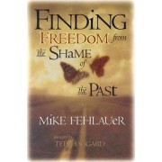 Finding Freedom from the Shame of the Past by Mike Fehlauer