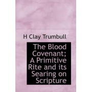 The Blood Covenant; A Primitive Rite and Its Searing on Scripture by Henry Clay Trumbull