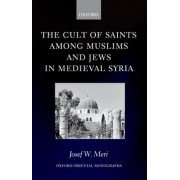 The Cult of Saints Among Muslims and Jews in Medieval Syria by Josef W. Meri