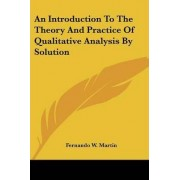 An Introduction to the Theory and Practice of Qualitative Analysis by Solution by Fernando W Martin