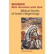 Women Who Wrestled with God by Irmtraud Fischer