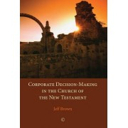 Corporate Decision-Making in the Church of the New Testament by Jeff Brown