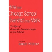 How the Chicago School Overshot the Mark by Robert Pitofsky