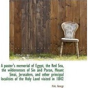 A Pastor's Memorial of Egypt, the Red Sea, the Wildernesses of Sin and Paran, Mount Sinai, Jerusalem by Fisk George