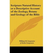 Scripture Natural History or a Descriptive Account of the Zoology, Botany and Geology of the Bible by William B Carpenter