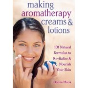 Making Aromatherapy Creams and Lotions by Donna Maria
