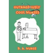 Outrageously Cool Nurses by B A Nurse