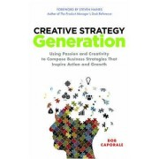 Creative Strategy Generation: Using Passion and Creativity to Compose Business Strategies That Inspire Action and Growth by Bob Caporale