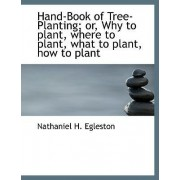 Hand-Book of Tree-Planting; Or, Why to Plant, Where to Plant, What to Plant, How to Plant by Nathaniel H Egleston