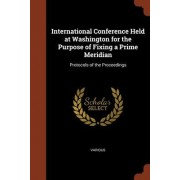 International Conference Held at Washington for the Purpose of Fixing a Prime Meridian: Protocols of the Proceedings