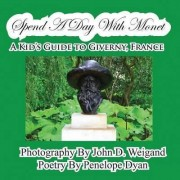 Spend a Day with Monet---A Kid's Guide to Giverny, France by John D Weigand