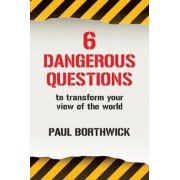 Six Dangerous Questions to Transform Your View of the World by Paul Borthwick