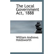 The Local Government ACT, 1888 by William Andrews Holdsworth