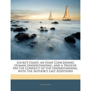 Locke's Essays. an Essay Concerning Human Understanding. and a Treatise on the Conduct of the Understanding. with the Author's Last Additions by John Locke
