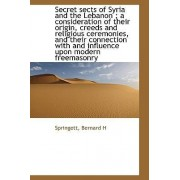 Secret Sects of Syria and the Lebanon; A Consideration of Their Origin, Creeds and Religious Ceremo by Springett Bernard H