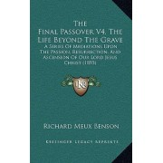 The Final Passover V4, the Life Beyond the Grave by Richard Meux Benson