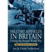 Military Airfields in Britain During the Second World War by Jon Sutherland