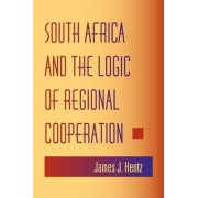 South Africa and the Logic of Regional Cooperation by James J. Hentz